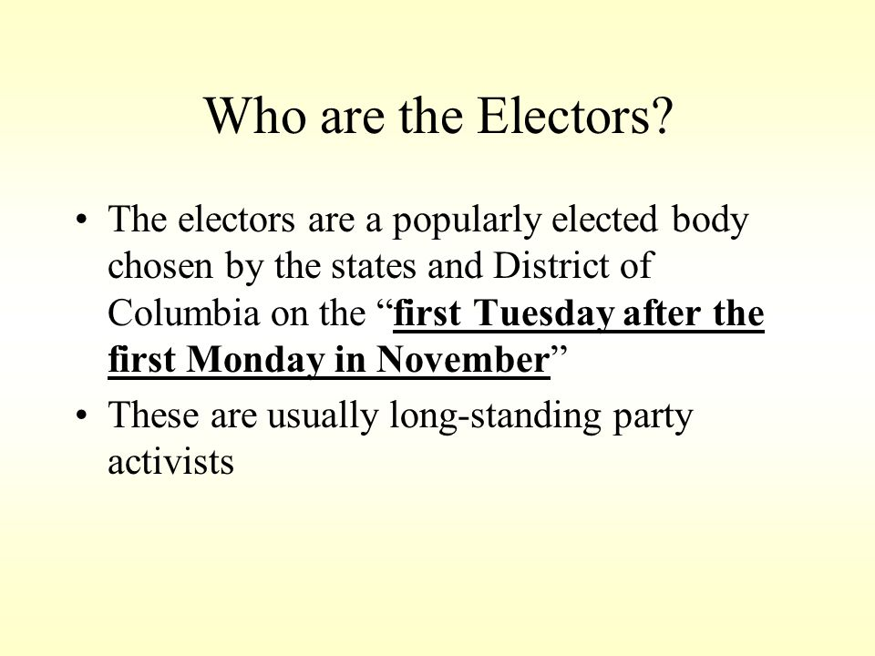 Who are the Electors? The electors are a popularly elected body chosen by the states and District of Columbia on the first Tuesday after the first Mon