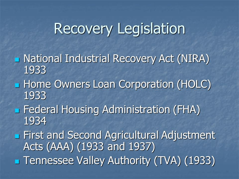 Recovery Legislation National Industrial Recovery Act (NIRA) 1933 National Industrial Recovery Act (NIRA) 1933 Home Owners Loan Corporation (HOLC) 193