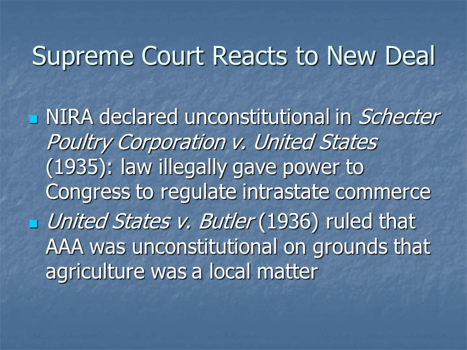 Supreme Court Reacts to New Deal NIRA declared unconstitutional in Schecter Poultry Corporation v. United States (1935): law illegally gave power to C