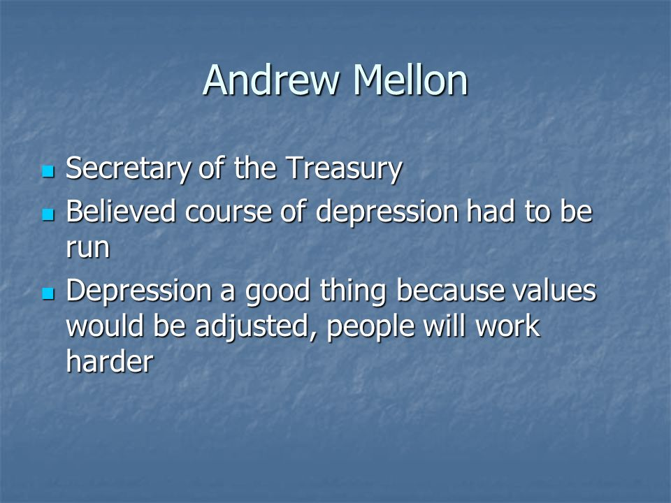 Andrew Mellon Secretary of the Treasury Secretary of the Treasury Believed course of depression had to be run Believed course of depression had to be