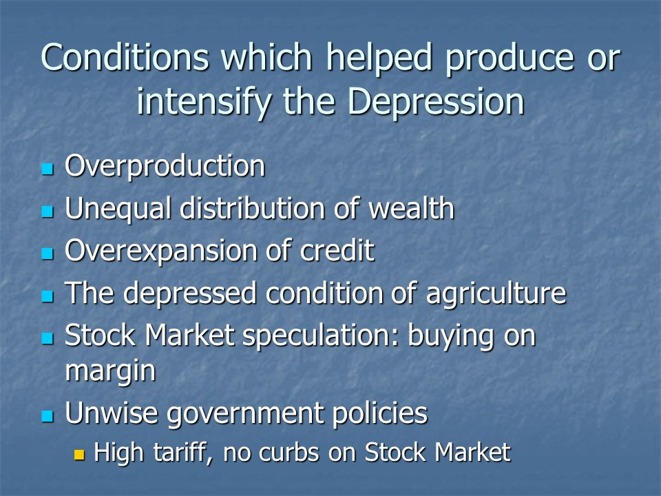 Conditions which helped produce or intensify the Depression Overproduction Overproduction Unequal distribution of wealth Unequal distribution of wealt