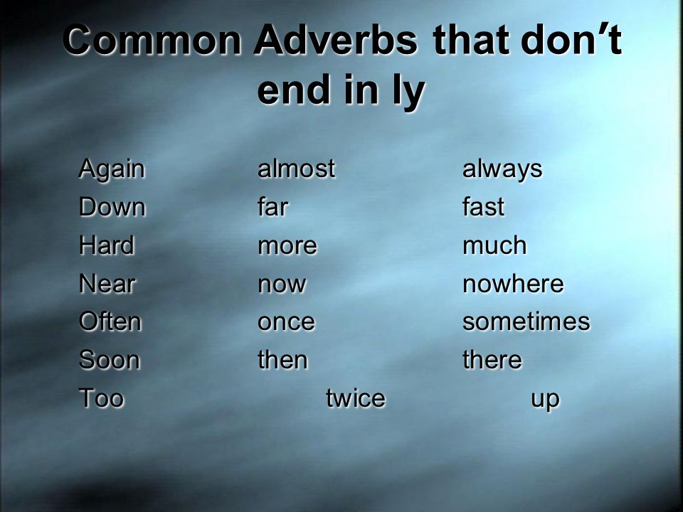Common Adverbs that don t end in ly Againalmostalways Downfarfast Hardmoremuch Nearnownowhere Oftenoncesometimes Soonthenthere Tootwiceup Againalmosta