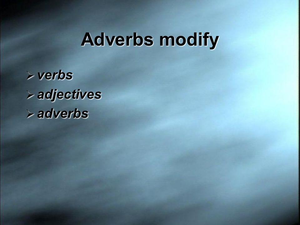 Adverbs modify verbs adjectives adverbs verbs adjectives adverbs