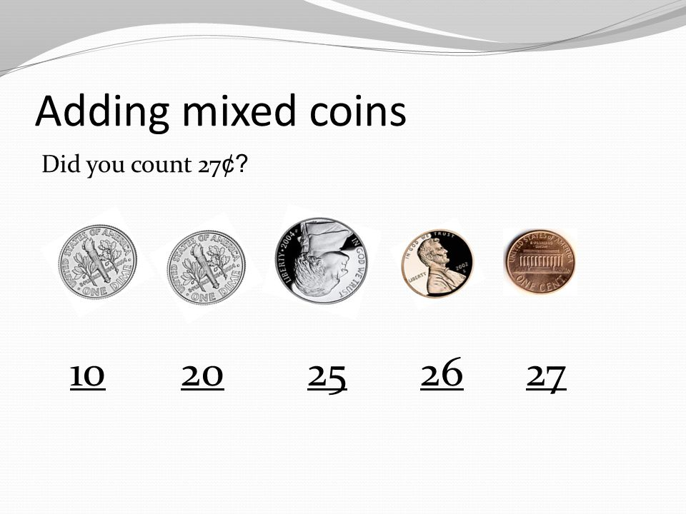 Adding mixed coins When adding a combination of coins, always begin counting the coin with the largest value.