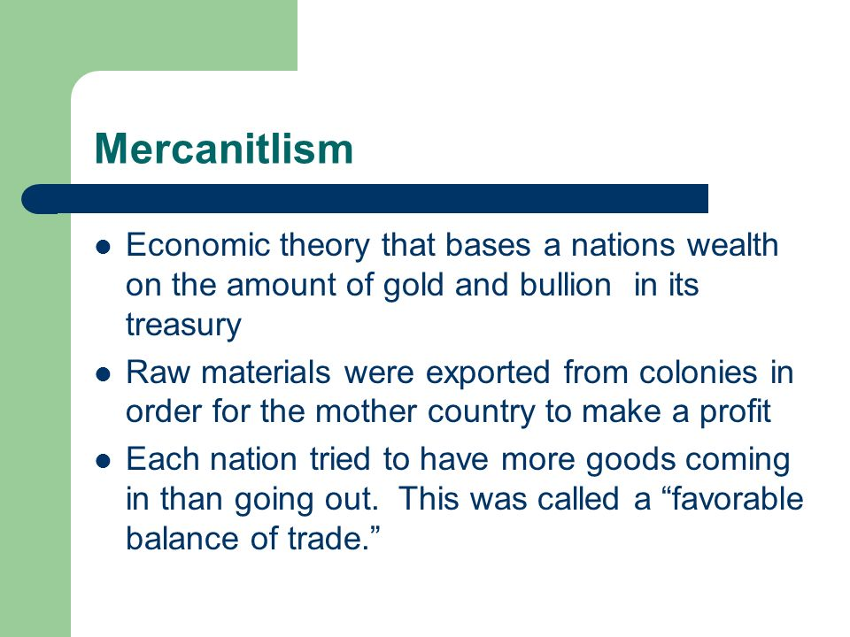 Mercanitlism Economic theory that bases a nations wealth on the amount of gold and bullion in its treasury Raw materials were exported from colonies in order for the mother country to make a profit Each nation tried to have more goods coming in than going out.