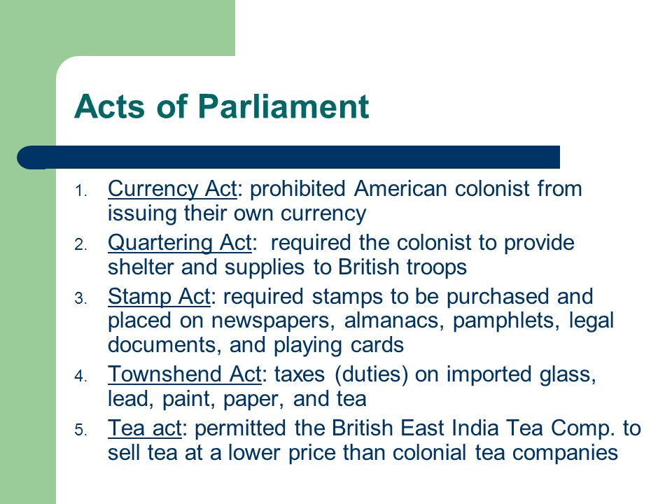 Acts of Parliament 1. Currency Act: prohibited American colonist from issuing their own currency 2.