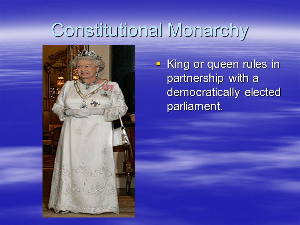 Constitutional Monarchy King or queen rules in partnership with a democratically elected parliament. King or queen rules in partnership with a democra