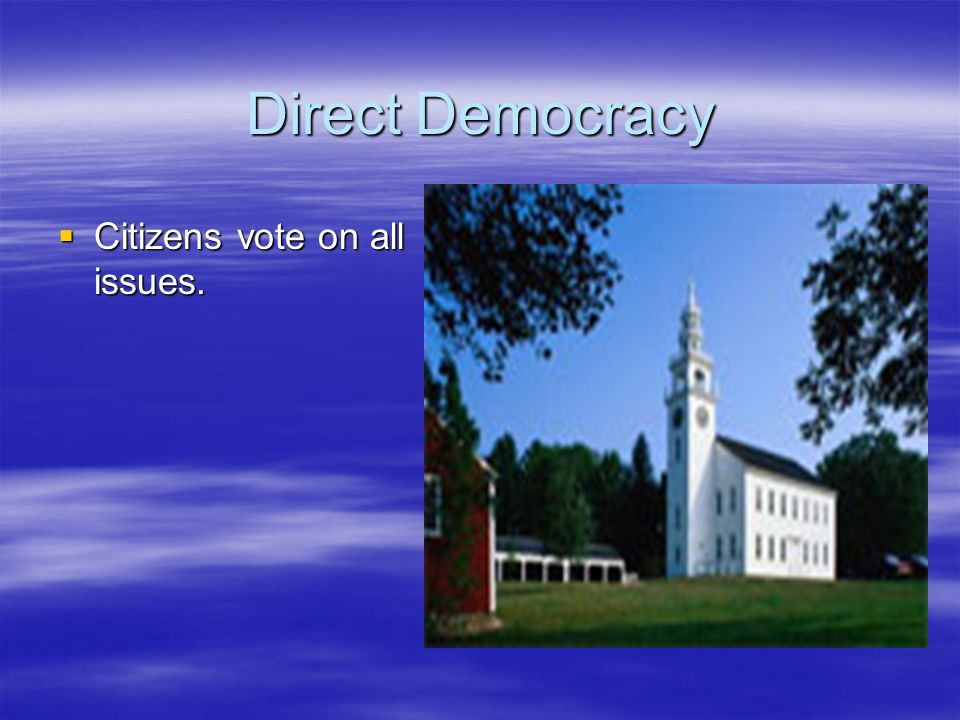 Direct Democracy Citizens vote on all issues. Citizens vote on all issues.
