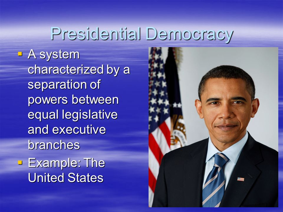 Presidential Democracy A system characterized by a separation of powers between equal legislative and executive branches A system characterized by a s