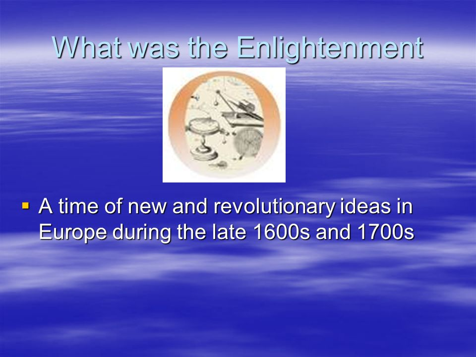 What was the Enlightenment A time of new and revolutionary ideas in Europe during the late 1600s and 1700s A time of new and revolutionary ideas in Eu
