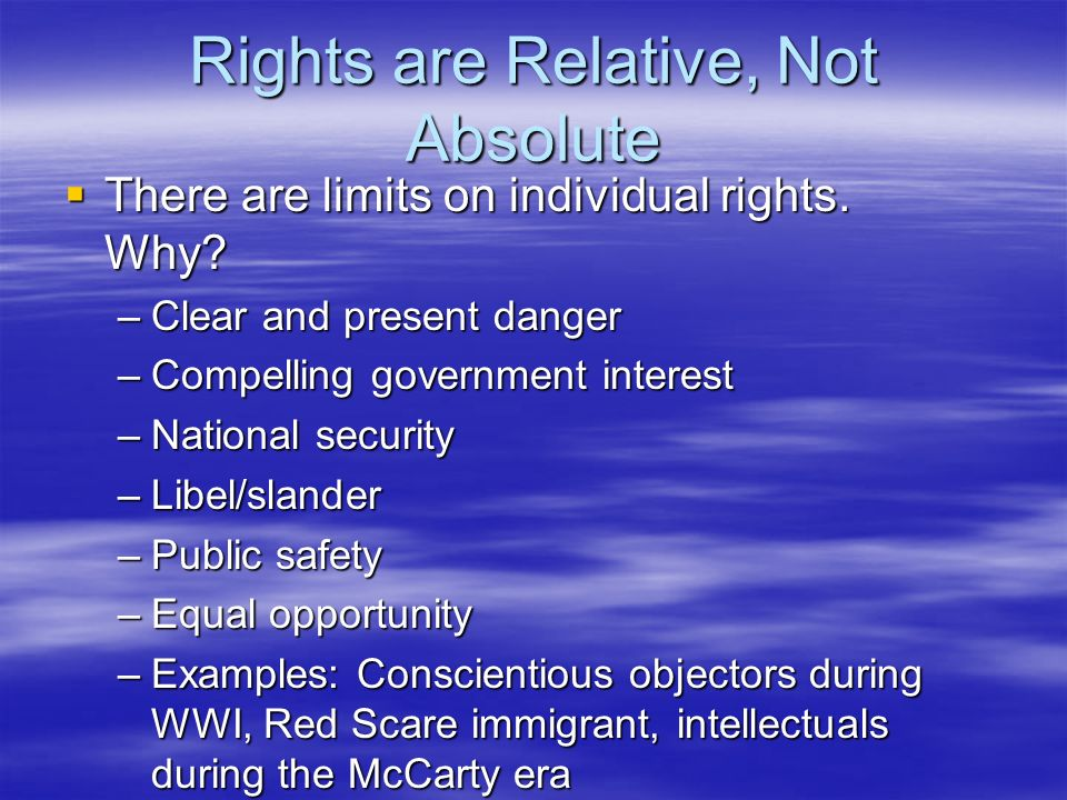 Rights are Relative, Not Absolute There are limits on individual rights. Why? There are limits on individual rights. Why? –Clear and present danger –C