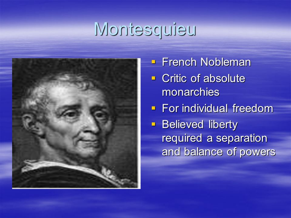 Montesquieu French Nobleman French Nobleman Critic of absolute monarchies Critic of absolute monarchies For individual freedom For individual freedom