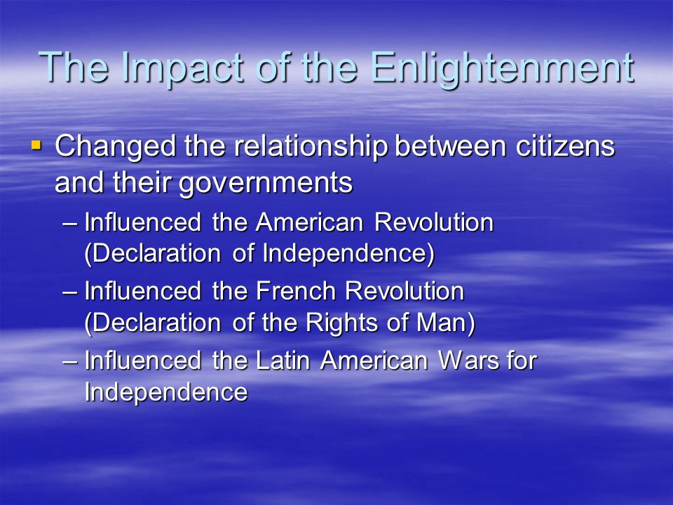 The Impact of the Enlightenment Changed the relationship between citizens and their governments Changed the relationship between citizens and their go