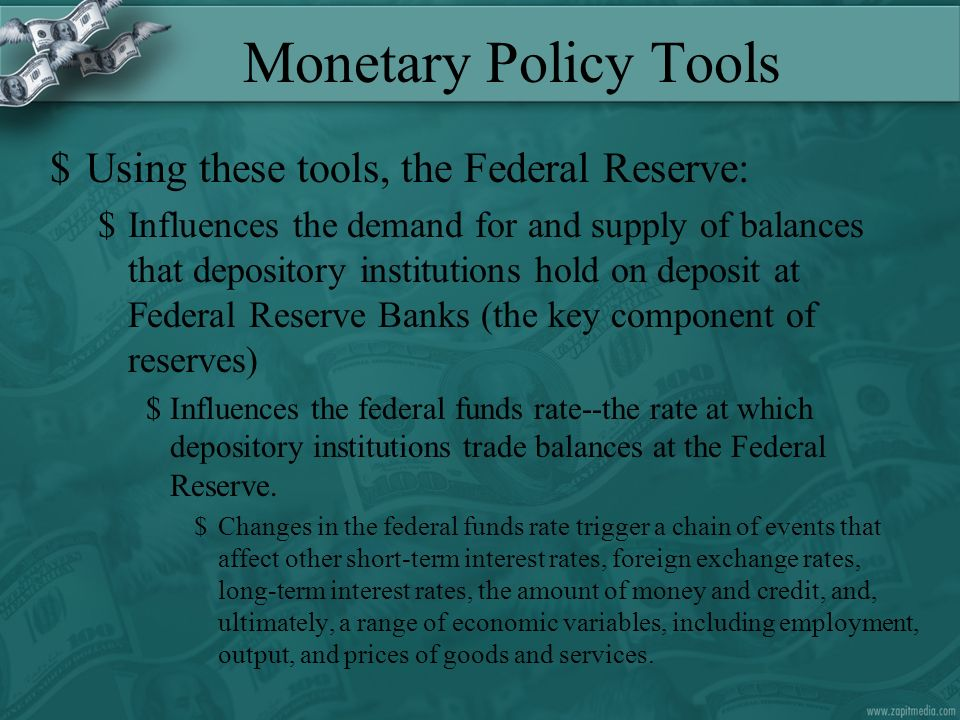 Monetary Policy Tools $Using these tools, the Federal Reserve: $Influences the demand for and supply of balances that depository institutions hold on deposit at Federal Reserve Banks (the key component of reserves) $Influences the federal funds rate--the rate at which depository institutions trade balances at the Federal Reserve.