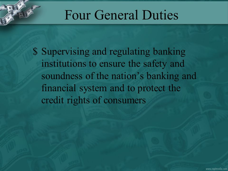 Four General Duties $Supervising and regulating banking institutions to ensure the safety and soundness of the nations banking and financial system and to protect the credit rights of consumers