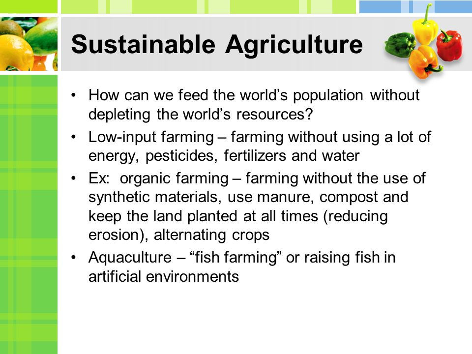 Sustainable Agriculture How can we feed the worlds population without depleting the worlds resources? Low-input farming – farming without using a lot