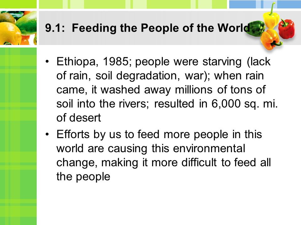 9.1: Feeding the People of the World Ethiopa, 1985; people were starving (lack of rain, soil degradation, war); when rain came, it washed away million