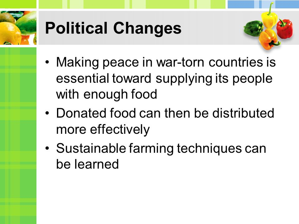 Political Changes Making peace in war-torn countries is essential toward supplying its people with enough food Donated food can then be distributed mo
