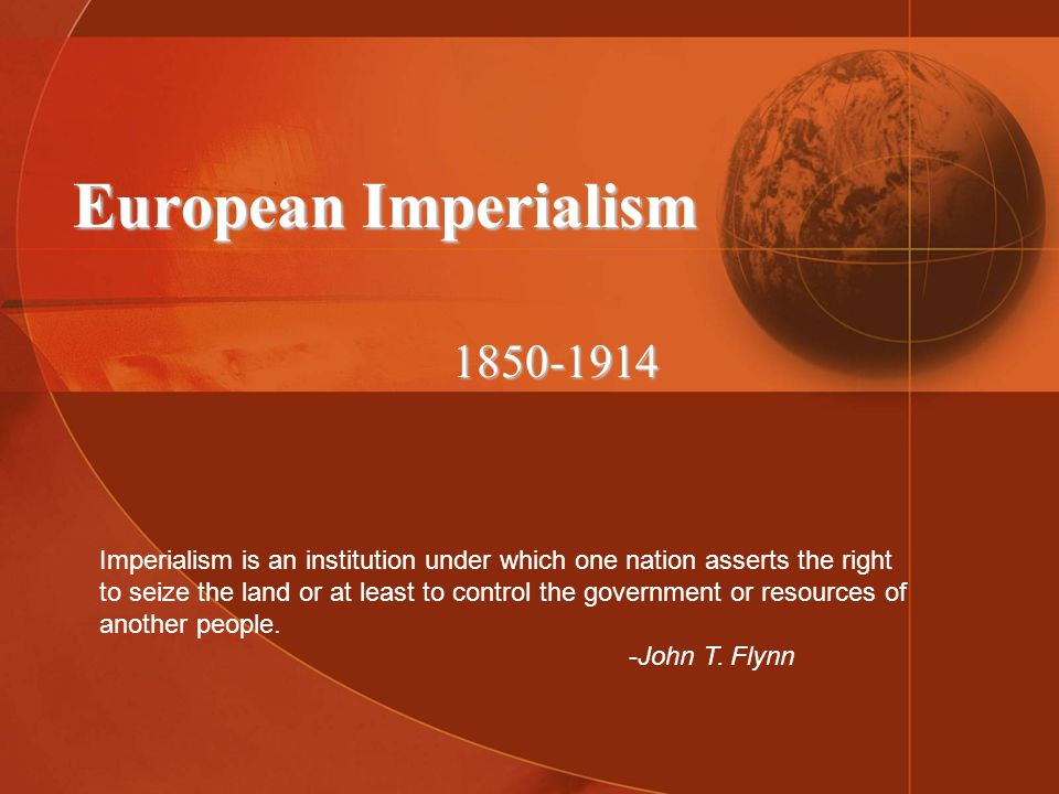 European Imperialism 1850-1914 Imperialism is an institution under which one nation asserts the right to seize the land or at least to control the gov