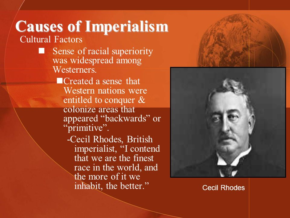 Causes of Imperialism Cultural Factors Sense of racial superiority was widespread among Westerners. Created a sense that Western nations were entitled