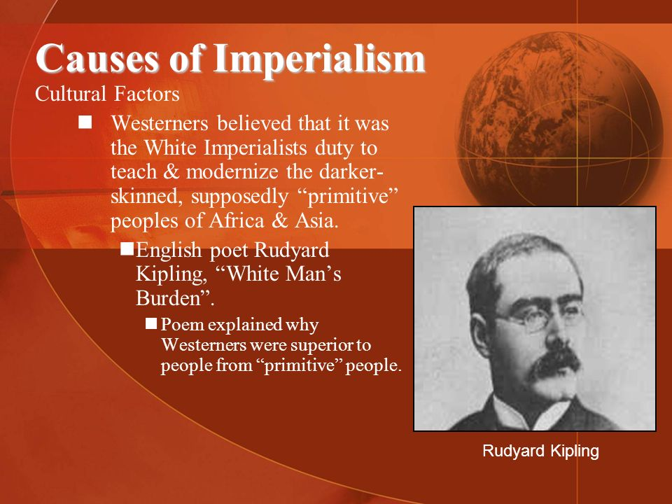 Causes of Imperialism Cultural Factors Westerners believed that it was the White Imperialists duty to teach & modernize the darker- skinned, supposedl