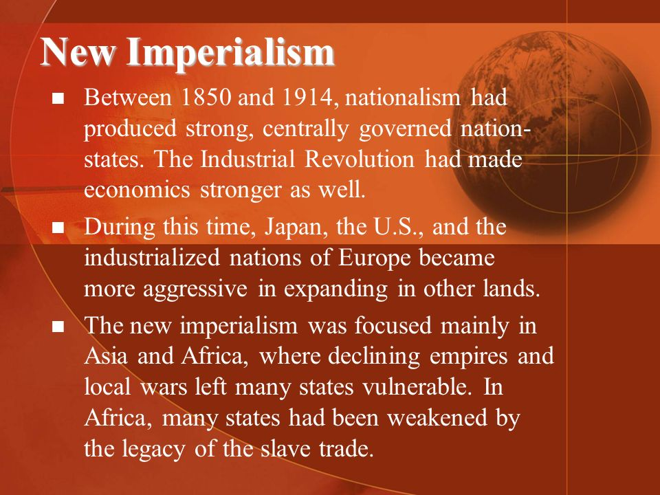 New Imperialism Between 1850 and 1914, nationalism had produced strong, centrally governed nation- states. The Industrial Revolution had made economic