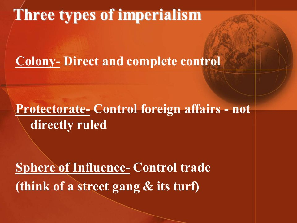 Three types of imperialism Colony- Direct and complete control Protectorate- Control foreign affairs - not directly ruled Sphere of Influence- Control