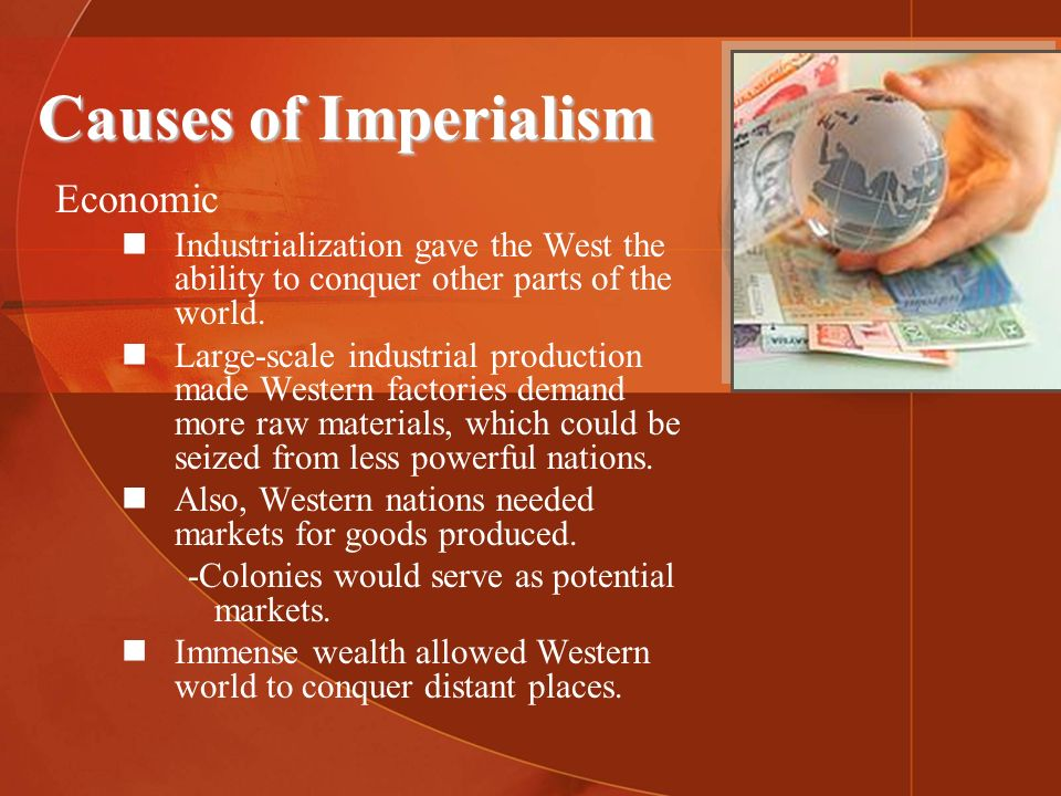 Causes of Imperialism Economic Industrialization gave the West the ability to conquer other parts of the world. Large-scale industrial production made