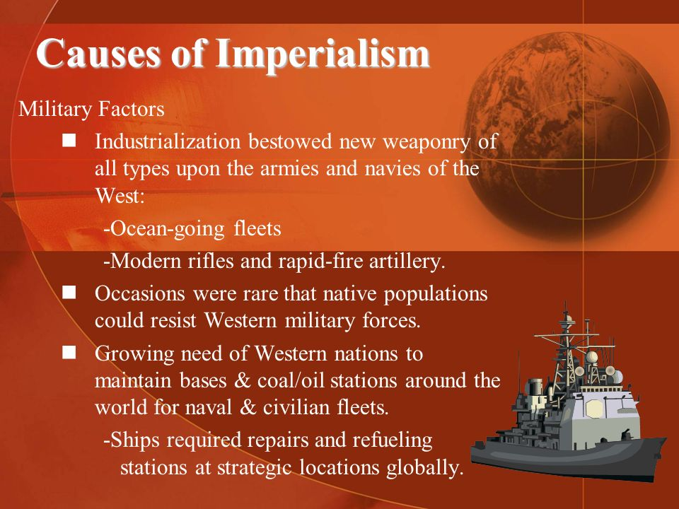 Causes of Imperialism Military Factors Industrialization bestowed new weaponry of all types upon the armies and navies of the West: -Ocean-going fleet