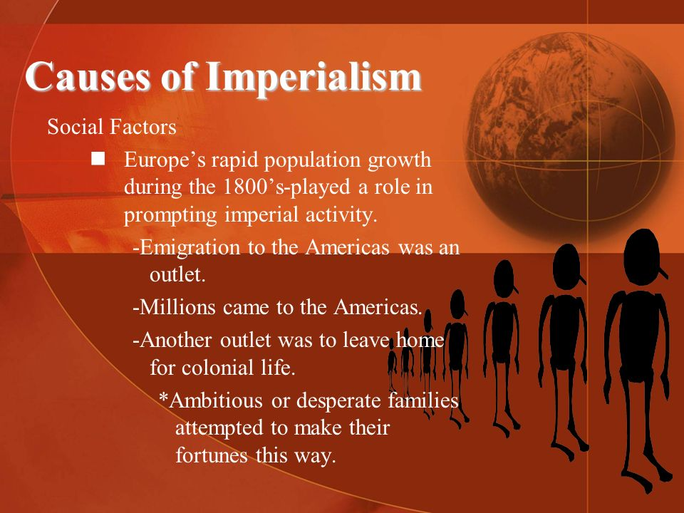Causes of Imperialism Social Factors Europes rapid population growth during the 1800s-played a role in prompting imperial activity. -Emigration to the