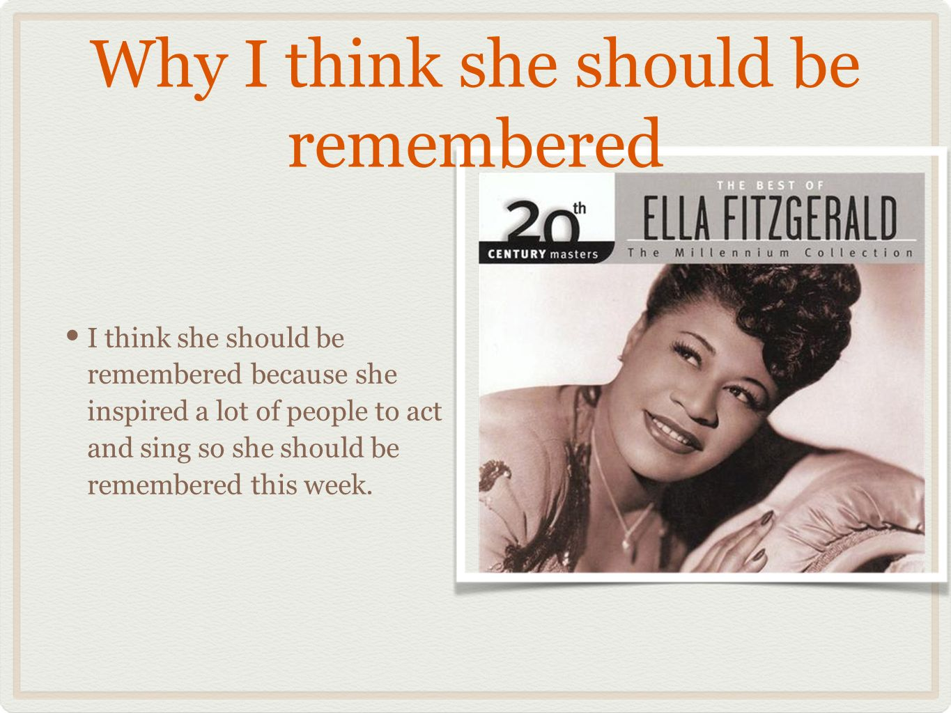 Why I think she should be remembered I think she should be remembered because she inspired a lot of people to act and sing so she should be remembered