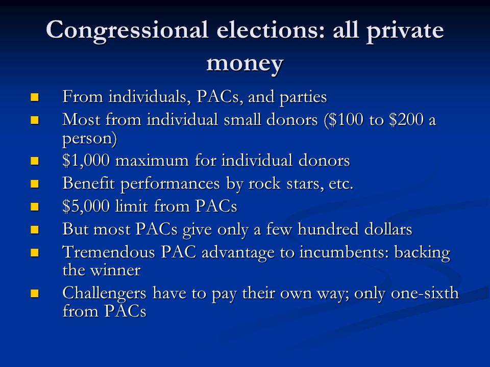 Congressional elections: all private money From individuals, PACs, and parties From individuals, PACs, and parties Most from individual small donors ($100 to $200 a person) Most from individual small donors ($100 to $200 a person) $1,000 maximum for individual donors $1,000 maximum for individual donors Benefit performances by rock stars, etc.