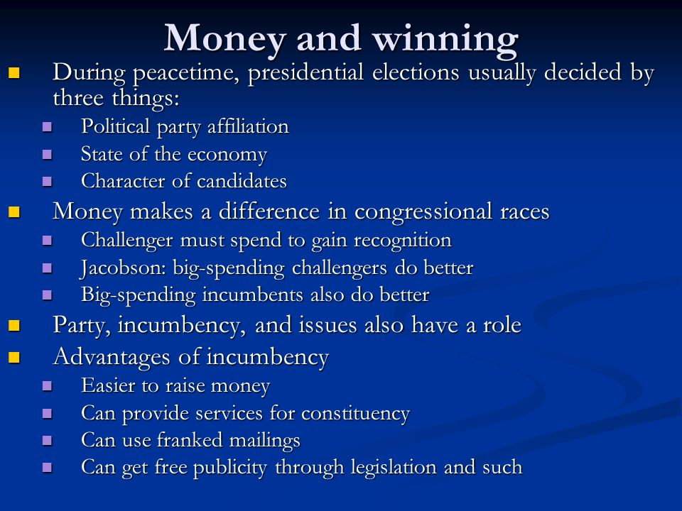 Money and winning During peacetime, presidential elections usually decided by three things: During peacetime, presidential elections usually decided by three things: Political party affiliation Political party affiliation State of the economy State of the economy Character of candidates Character of candidates Money makes a difference in congressional races Money makes a difference in congressional races Challenger must spend to gain recognition Challenger must spend to gain recognition Jacobson: big-spending challengers do better Jacobson: big-spending challengers do better Big-spending incumbents also do better Big-spending incumbents also do better Party, incumbency, and issues also have a role Party, incumbency, and issues also have a role Advantages of incumbency Advantages of incumbency Easier to raise money Easier to raise money Can provide services for constituency Can provide services for constituency Can use franked mailings Can use franked mailings Can get free publicity through legislation and such Can get free publicity through legislation and such