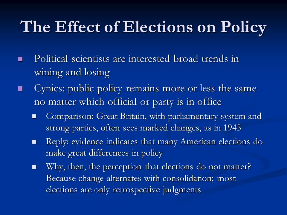 The Effect of Elections on Policy Political scientists are interested broad trends in wining and losing Political scientists are interested broad trends in wining and losing Cynics: public policy remains more or less the same no matter which official or party is in office Cynics: public policy remains more or less the same no matter which official or party is in office Comparison: Great Britain, with parliamentary system and strong parties, often sees marked changes, as in 1945 Comparison: Great Britain, with parliamentary system and strong parties, often sees marked changes, as in 1945 Reply: evidence indicates that many American elections do make great differences in policy Reply: evidence indicates that many American elections do make great differences in policy Why, then, the perception that elections do not matter.