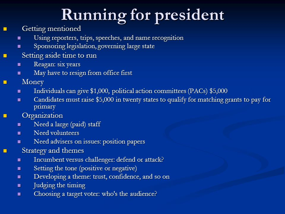 Running for president Getting mentioned Getting mentioned Using reporters, trips, speeches, and name recognition Using reporters, trips, speeches, and name recognition Sponsoring legislation, governing large state Sponsoring legislation, governing large state Setting aside time to run Setting aside time to run Reagan: six years Reagan: six years May have to resign from office first May have to resign from office first Money Money Individuals can give $1,000, political action committees (PACs) $5,000 Individuals can give $1,000, political action committees (PACs) $5,000 Candidates must raise $5,000 in twenty states to qualify for matching grants to pay for primary Candidates must raise $5,000 in twenty states to qualify for matching grants to pay for primary Organization Organization Need a large (paid) staff Need a large (paid) staff Need volunteers Need volunteers Need advisers on issues: position papers Need advisers on issues: position papers Strategy and themes Strategy and themes Incumbent versus challenger: defend or attack.