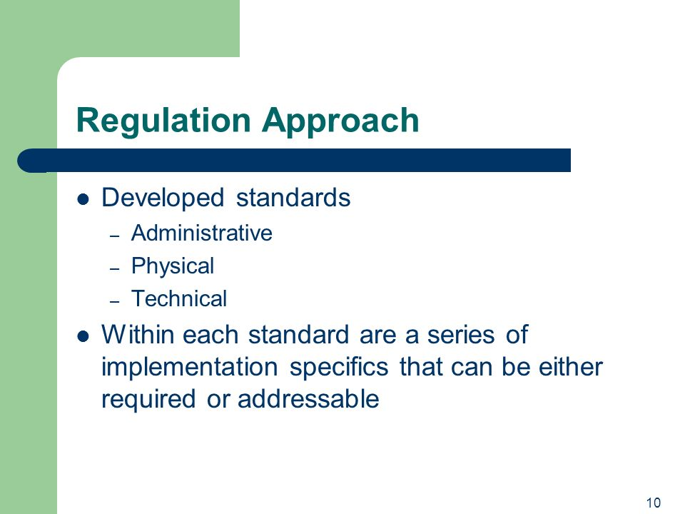 10 Regulation Approach Developed standards – Administrative – Physical – Technical Within each standard are a series of implementation specifics that can be either required or addressable