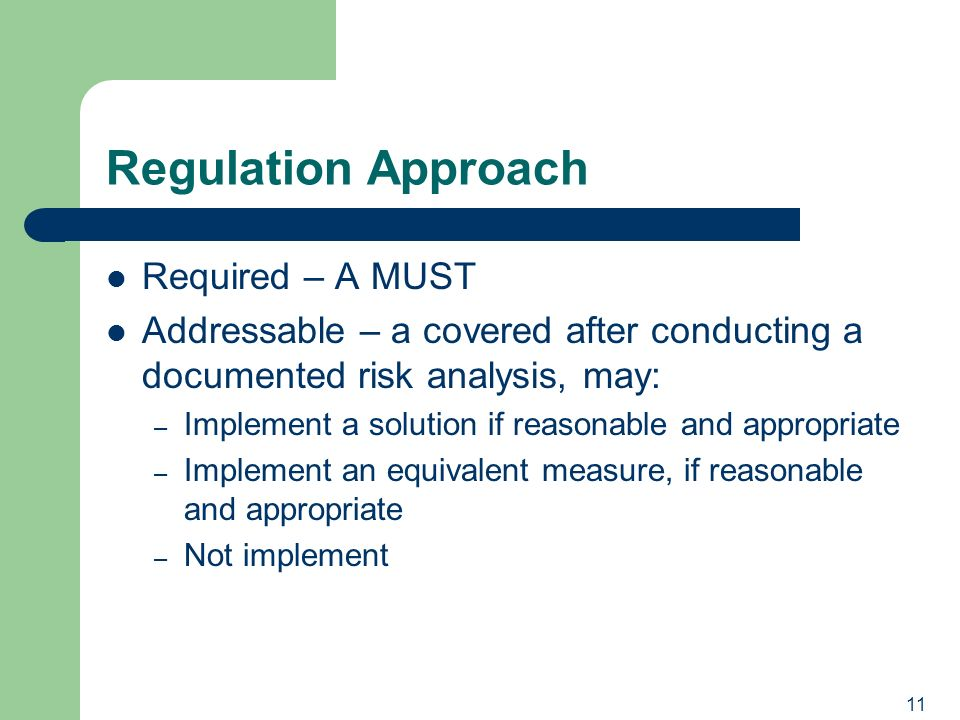 11 Regulation Approach Required – A MUST Addressable – a covered after conducting a documented risk analysis, may: – Implement a solution if reasonable and appropriate – Implement an equivalent measure, if reasonable and appropriate – Not implement