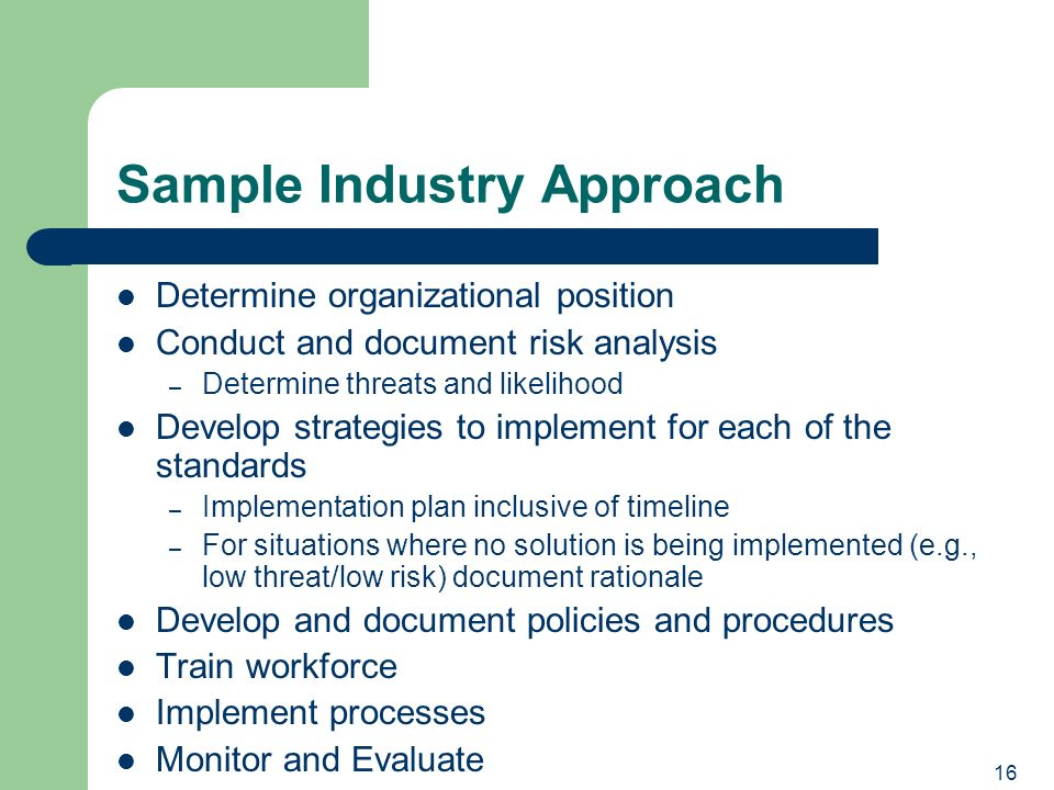 16 Sample Industry Approach Determine organizational position Conduct and document risk analysis – Determine threats and likelihood Develop strategies to implement for each of the standards – Implementation plan inclusive of timeline – For situations where no solution is being implemented (e.g., low threat/low risk) document rationale Develop and document policies and procedures Train workforce Implement processes Monitor and Evaluate