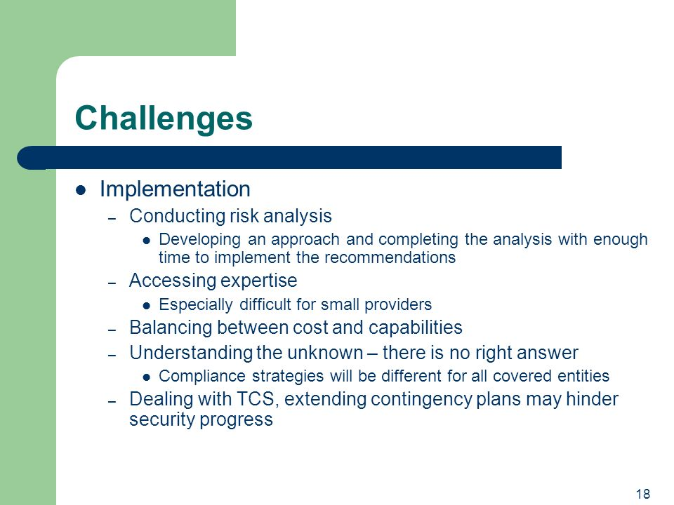 18 Challenges Implementation – Conducting risk analysis Developing an approach and completing the analysis with enough time to implement the recommendations – Accessing expertise Especially difficult for small providers – Balancing between cost and capabilities – Understanding the unknown – there is no right answer Compliance strategies will be different for all covered entities – Dealing with TCS, extending contingency plans may hinder security progress