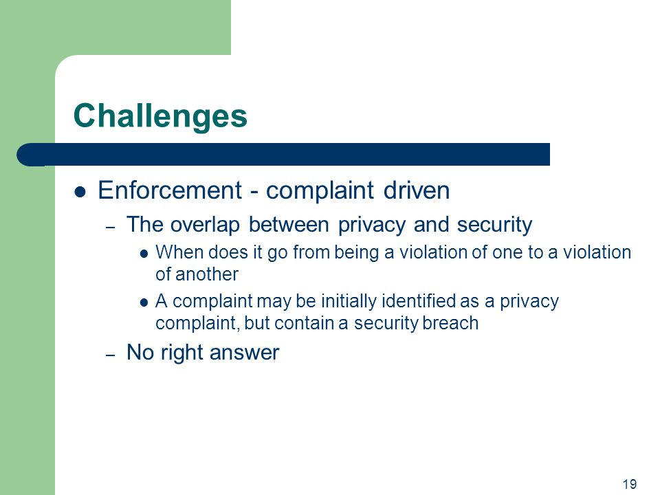 19 Challenges Enforcement - complaint driven – The overlap between privacy and security When does it go from being a violation of one to a violation of another A complaint may be initially identified as a privacy complaint, but contain a security breach – No right answer