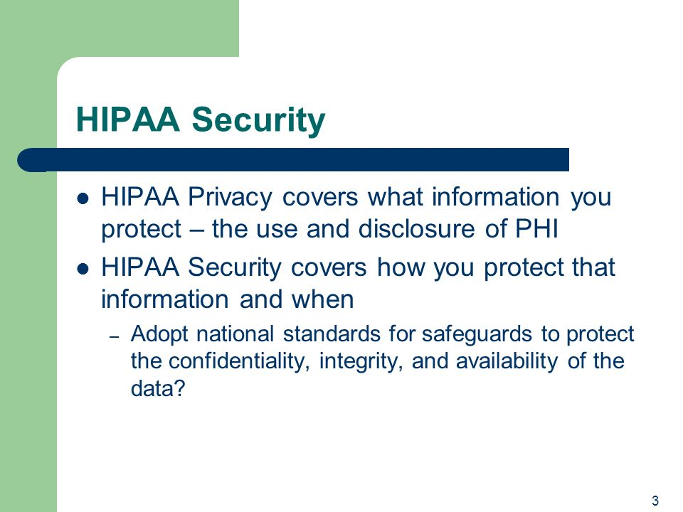 3 HIPAA Security HIPAA Privacy covers what information you protect – the use and disclosure of PHI HIPAA Security covers how you protect that information and when – Adopt national standards for safeguards to protect the confidentiality, integrity, and availability of the data