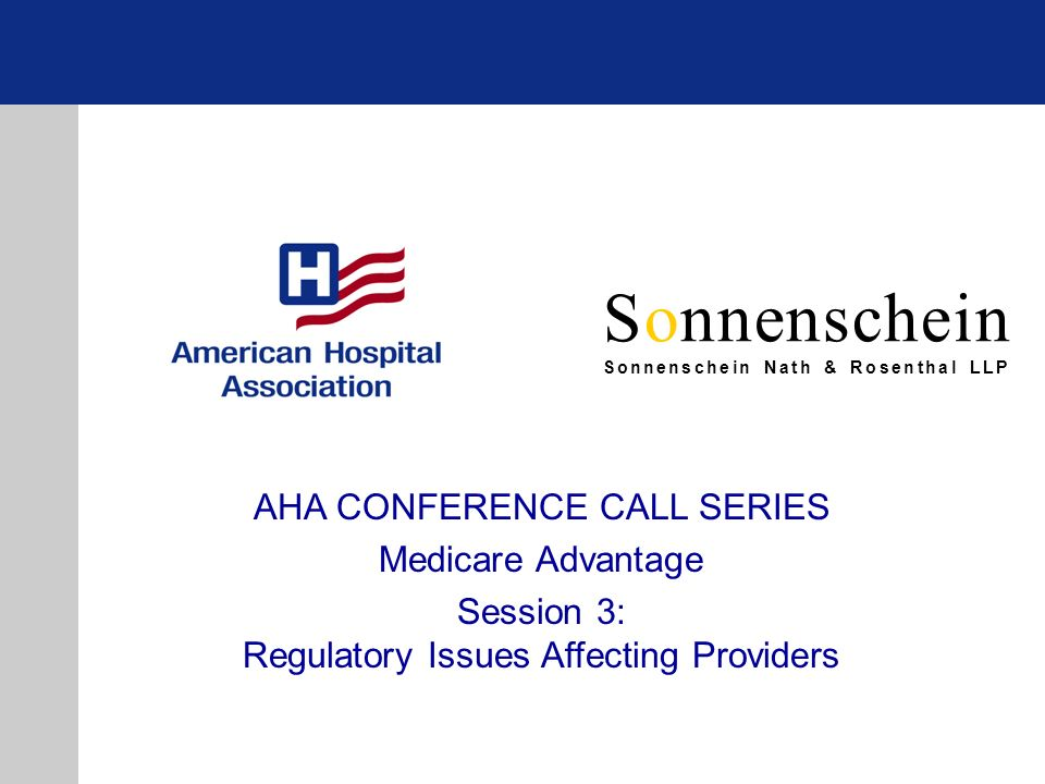 Sonnenschein Sonnenschein Nath & Rosenthal LLP AHA CONFERENCE CALL SERIES Medicare Advantage Session 3: Regulatory Issues Affecting Providers