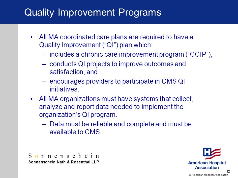 Sonnenschein Sonnenschein Nath & Rosenthal LLP © American Hospital Association 12 Quality Improvement Programs All MA coordinated care plans are required to have a Quality Improvement (QI) plan which: –includes a chronic care improvement program (CCIP), –conducts QI projects to improve outcomes and satisfaction, and –encourages providers to participate in CMS QI initiatives.