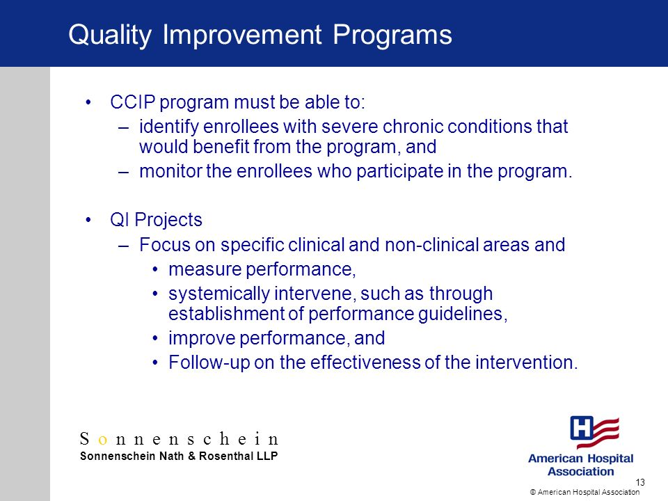 Sonnenschein Sonnenschein Nath & Rosenthal LLP © American Hospital Association 13 Quality Improvement Programs CCIP program must be able to: –identify enrollees with severe chronic conditions that would benefit from the program, and –monitor the enrollees who participate in the program.