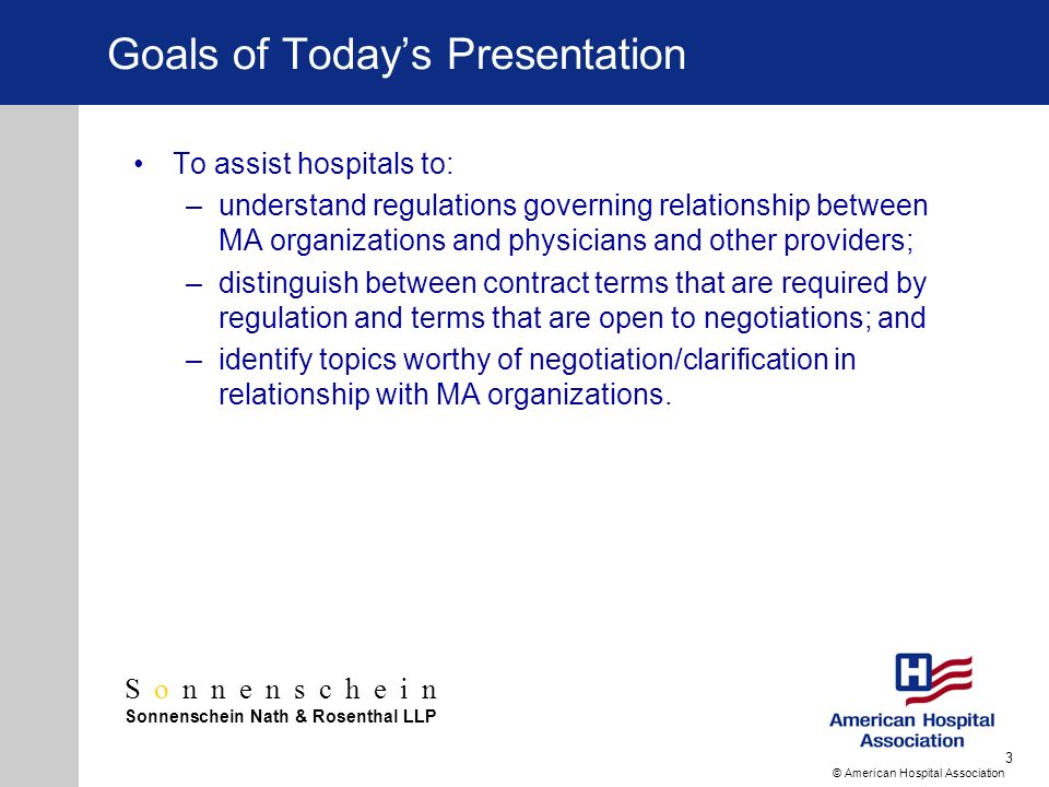 Sonnenschein Sonnenschein Nath & Rosenthal LLP © American Hospital Association 3 Goals of Todays Presentation To assist hospitals to: –understand regulations governing relationship between MA organizations and physicians and other providers; –distinguish between contract terms that are required by regulation and terms that are open to negotiations; and –identify topics worthy of negotiation/clarification in relationship with MA organizations.