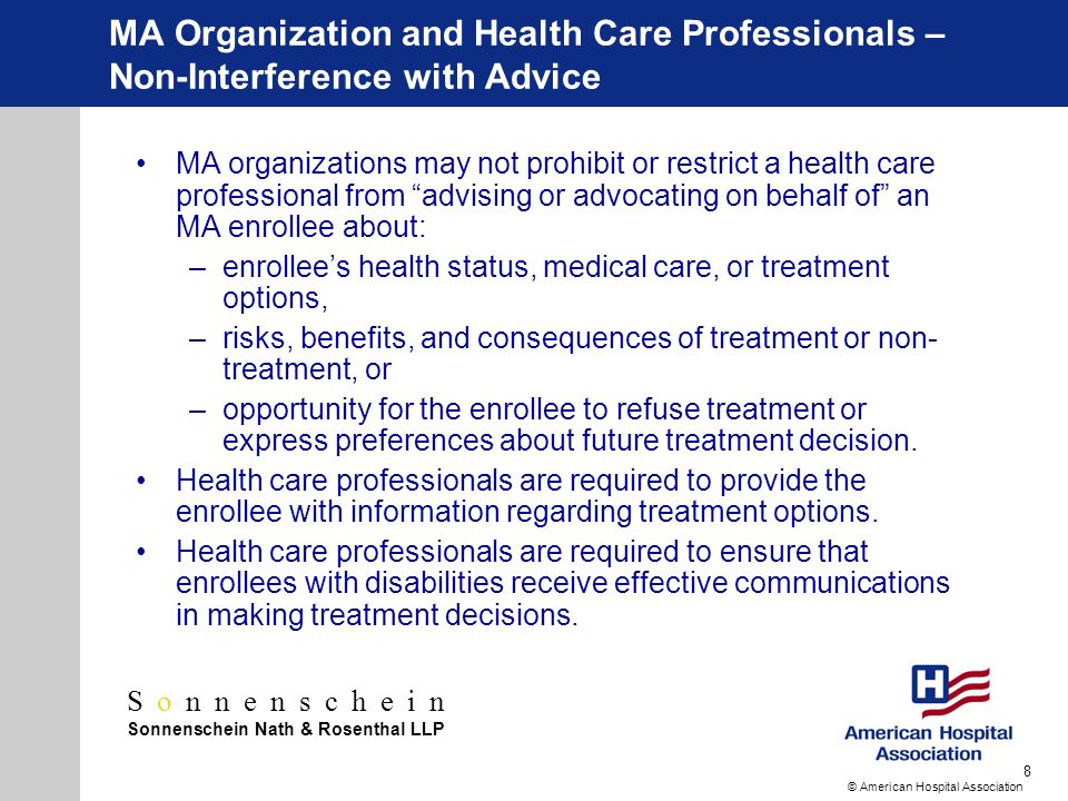 Sonnenschein Sonnenschein Nath & Rosenthal LLP © American Hospital Association 8 MA Organization and Health Care Professionals – Non-Interference with Advice MA organizations may not prohibit or restrict a health care professional from advising or advocating on behalf of an MA enrollee about: –enrollees health status, medical care, or treatment options, –risks, benefits, and consequences of treatment or non- treatment, or –opportunity for the enrollee to refuse treatment or express preferences about future treatment decision.