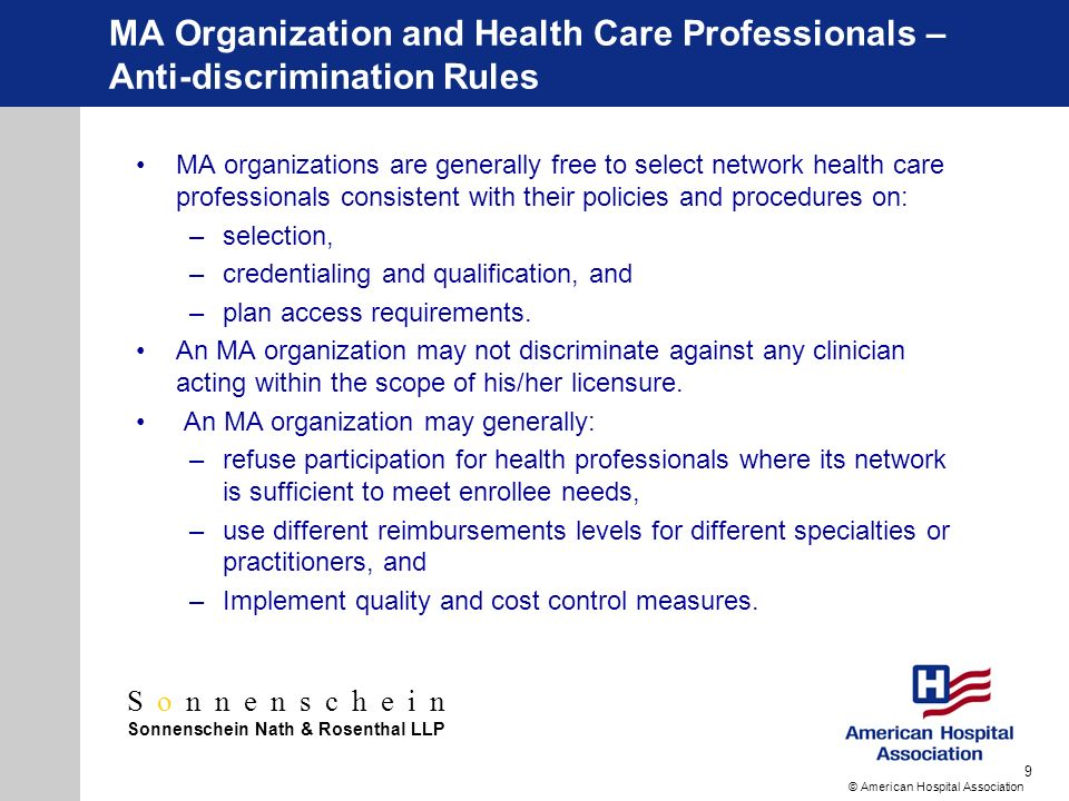 Sonnenschein Sonnenschein Nath & Rosenthal LLP © American Hospital Association 9 MA Organization and Health Care Professionals – Anti-discrimination Rules MA organizations are generally free to select network health care professionals consistent with their policies and procedures on: –selection, –credentialing and qualification, and –plan access requirements.