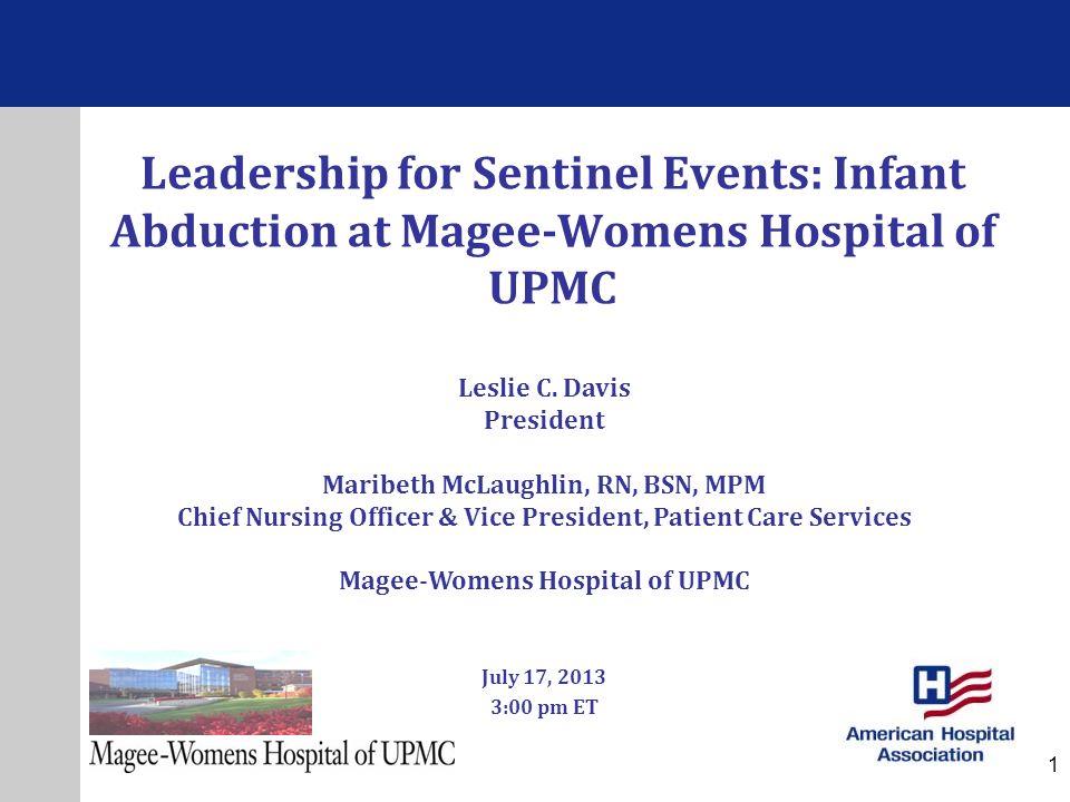 Leadership for Sentinel Events: Infant Abduction at Magee-Womens Hospital of UPMC July 17, 2013 3:00 pm ET Leslie C. Davis President Maribeth McLaughl