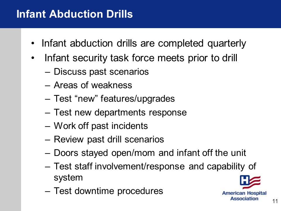 Infant abduction drills are completed quarterly Infant security task force meets prior to drill –Discuss past scenarios –Areas of weakness –Test new f