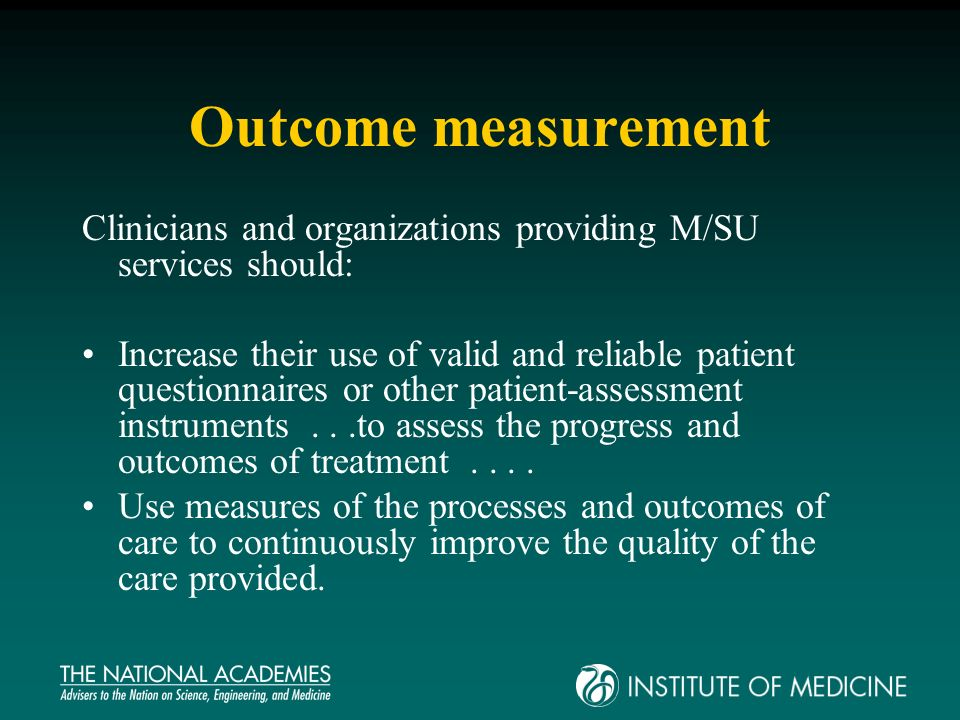 Outcome measurement Clinicians and organizations providing M/SU services should: Increase their use of valid and reliable patient questionnaires or other patient-assessment instruments...to assess the progress and outcomes of treatment....